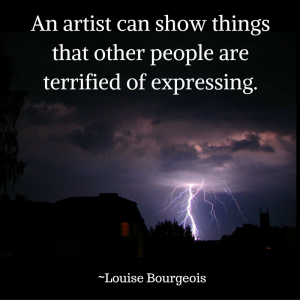 An artist can show things that other people are terrified of expressing, quote from Louise Bourgeois