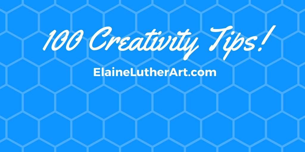 Creativity Tips from ElaineLutherArt.com/The first of 100!